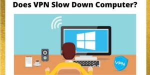 Does VPN Slow Down Computer