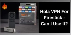 Hola VPN can works with Amazon Firestick